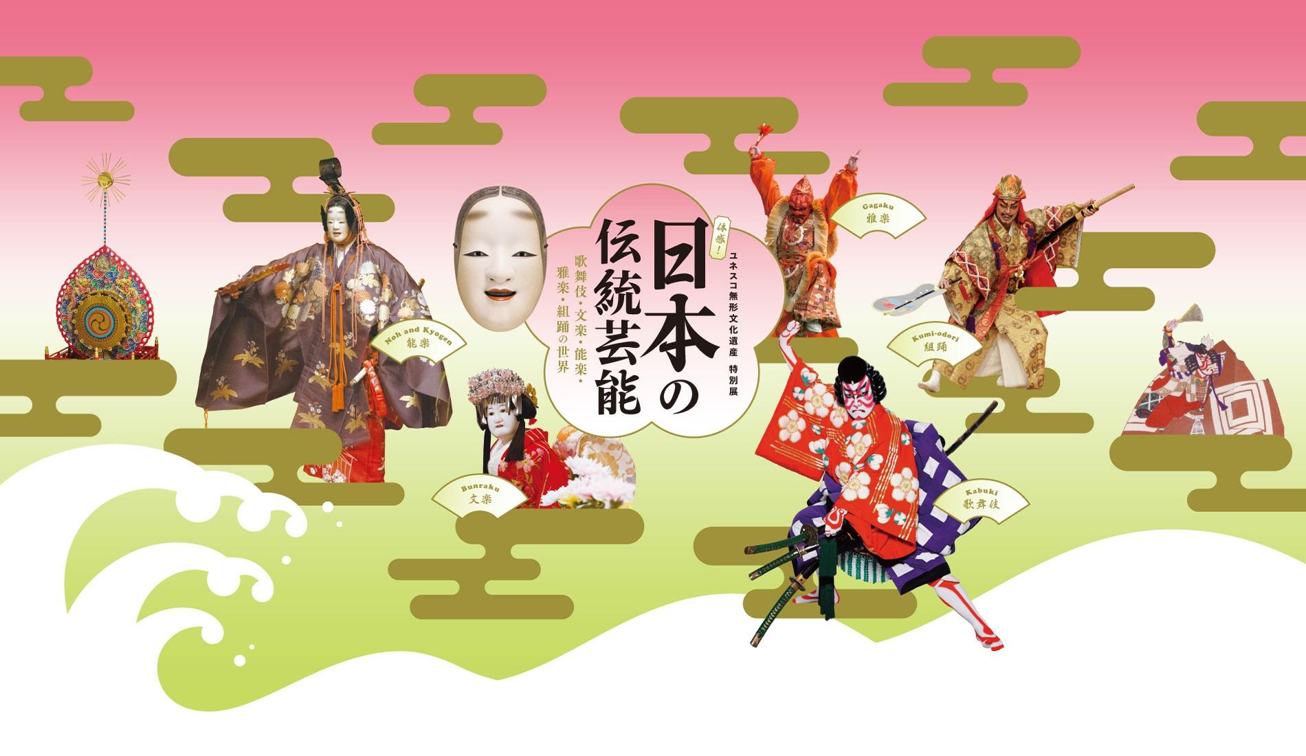 ユネスコ無形文化遺産 特別展「体感! 日本の伝統芸能―歌舞伎・文楽・能楽・雅楽・組踊の世界―」